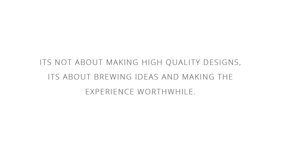 It's not about making high quality designs, it's about brewing ideas and making the experience worthwhile.